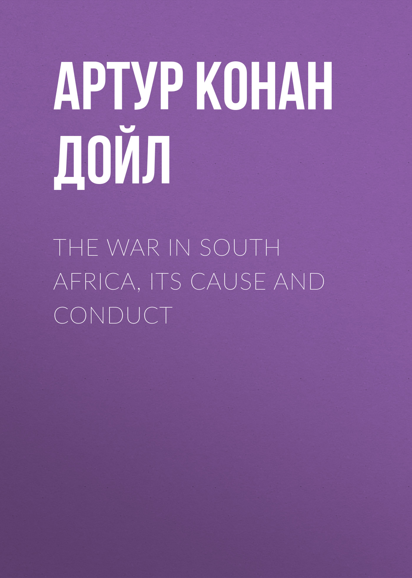 Артур Конан Дойл The War in South Africa, Its Cause and Conduct артур конан дойл the stark munro letters