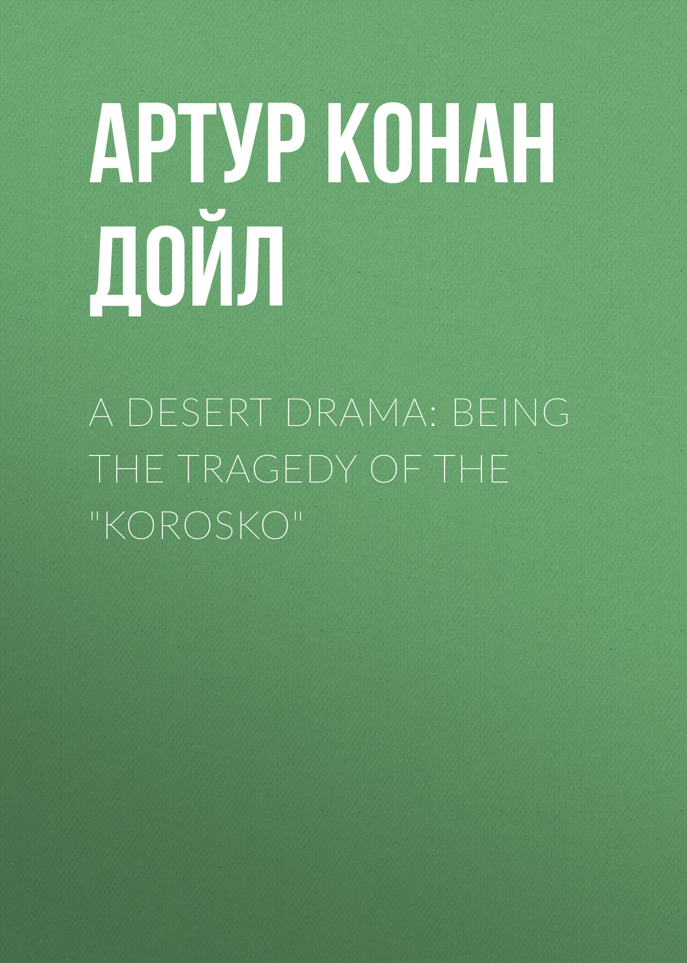 Артур Конан Дойл A Desert Drama: Being The Tragedy Of The Korosko артур конан дойл the valley of fear