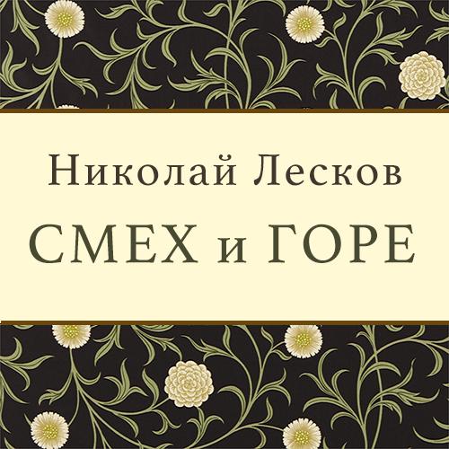 Николай Лесков Смех и горе николай лесков повесть о богоугодном дровоколе