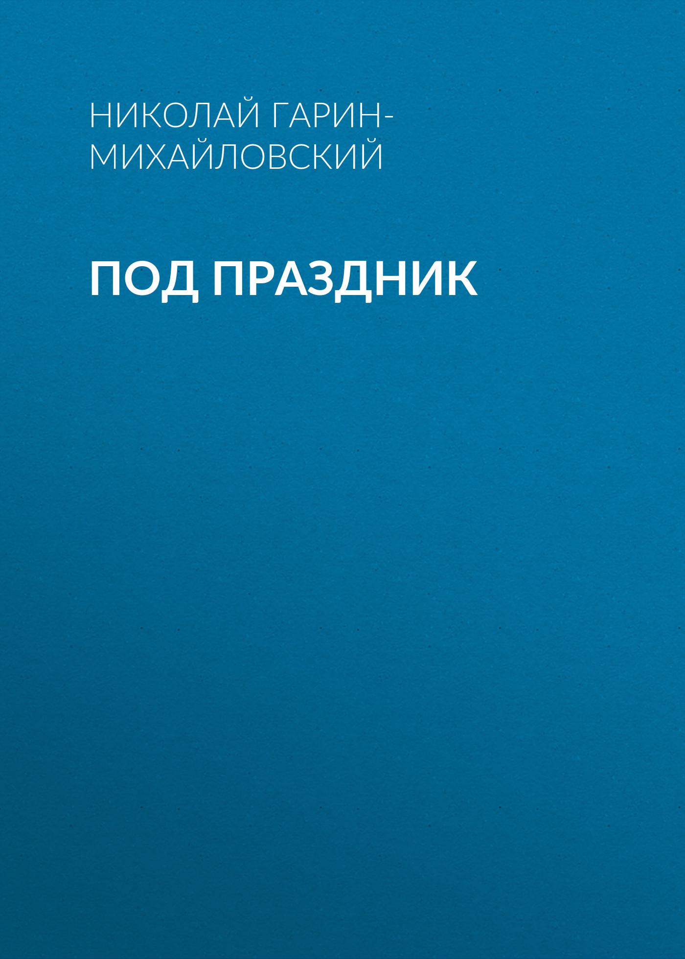 Николай Гарин-Михайловский Под праздник николай гарин михайловский счастье