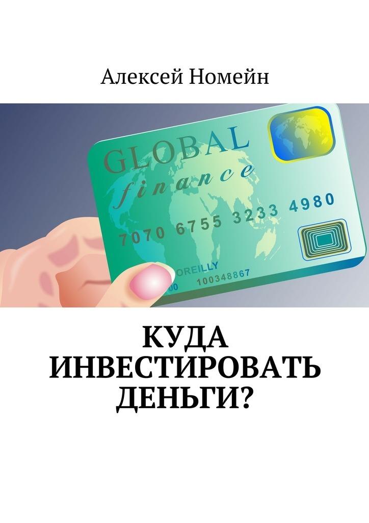 Алексей Номейн Куда инвестировать деньги? куда вложить деньги и как стать богатым в россии