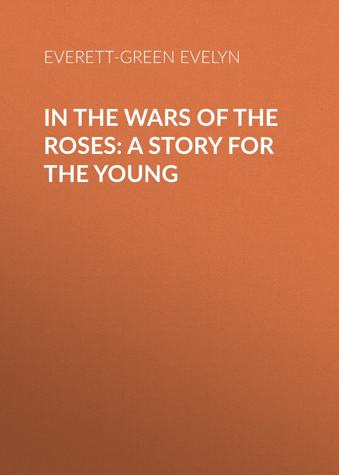 Everett-Green Evelyn In the Wars of the Roses: A Story for the Young everett green evelyn the secret chamber at chad