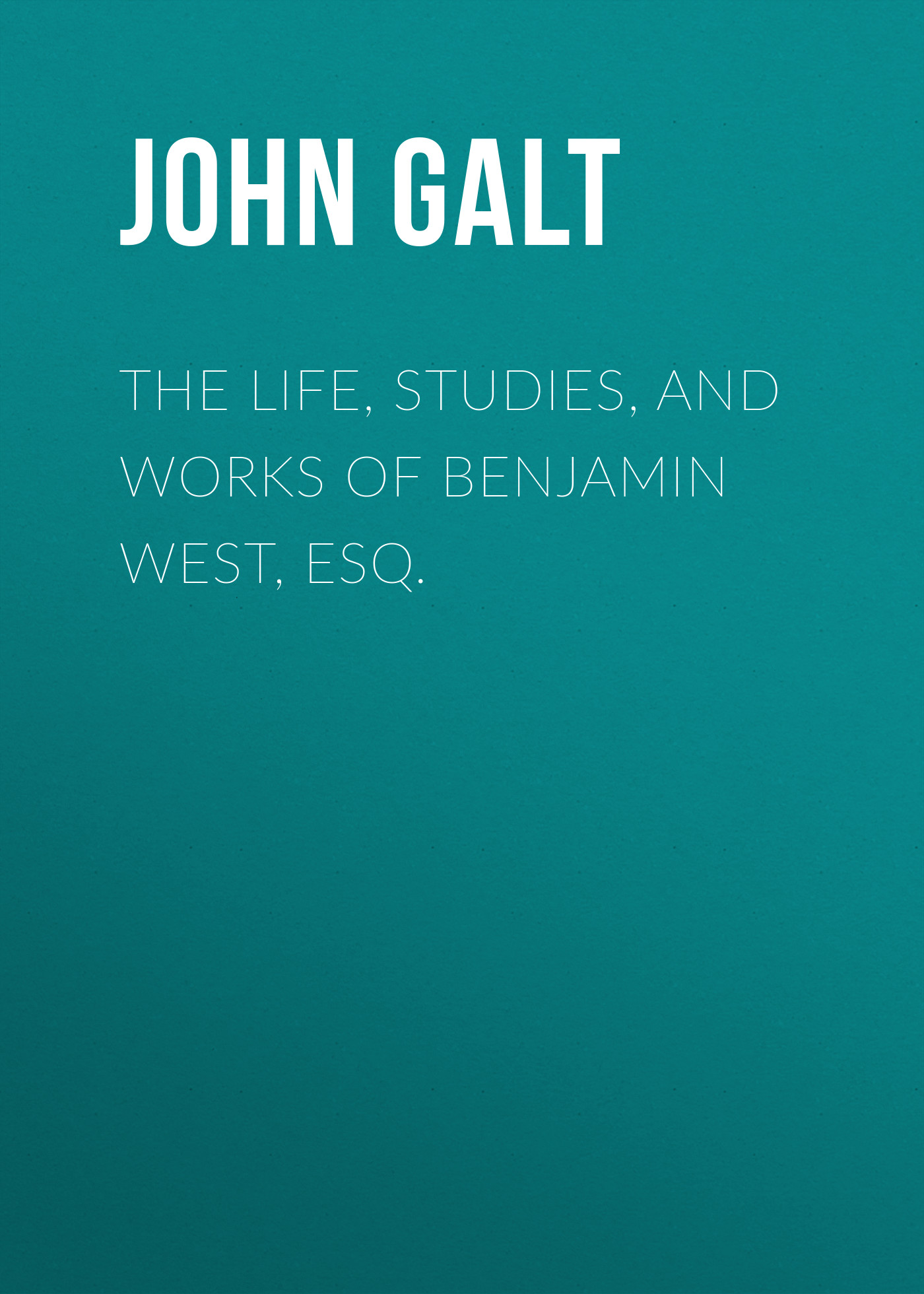 John Galt The Life, Studies, and Works of Benjamin West, Esq. donald luskin i am john galt today s heroic innovators building the world and the villainous parasites destroying it isbn 9781118100967