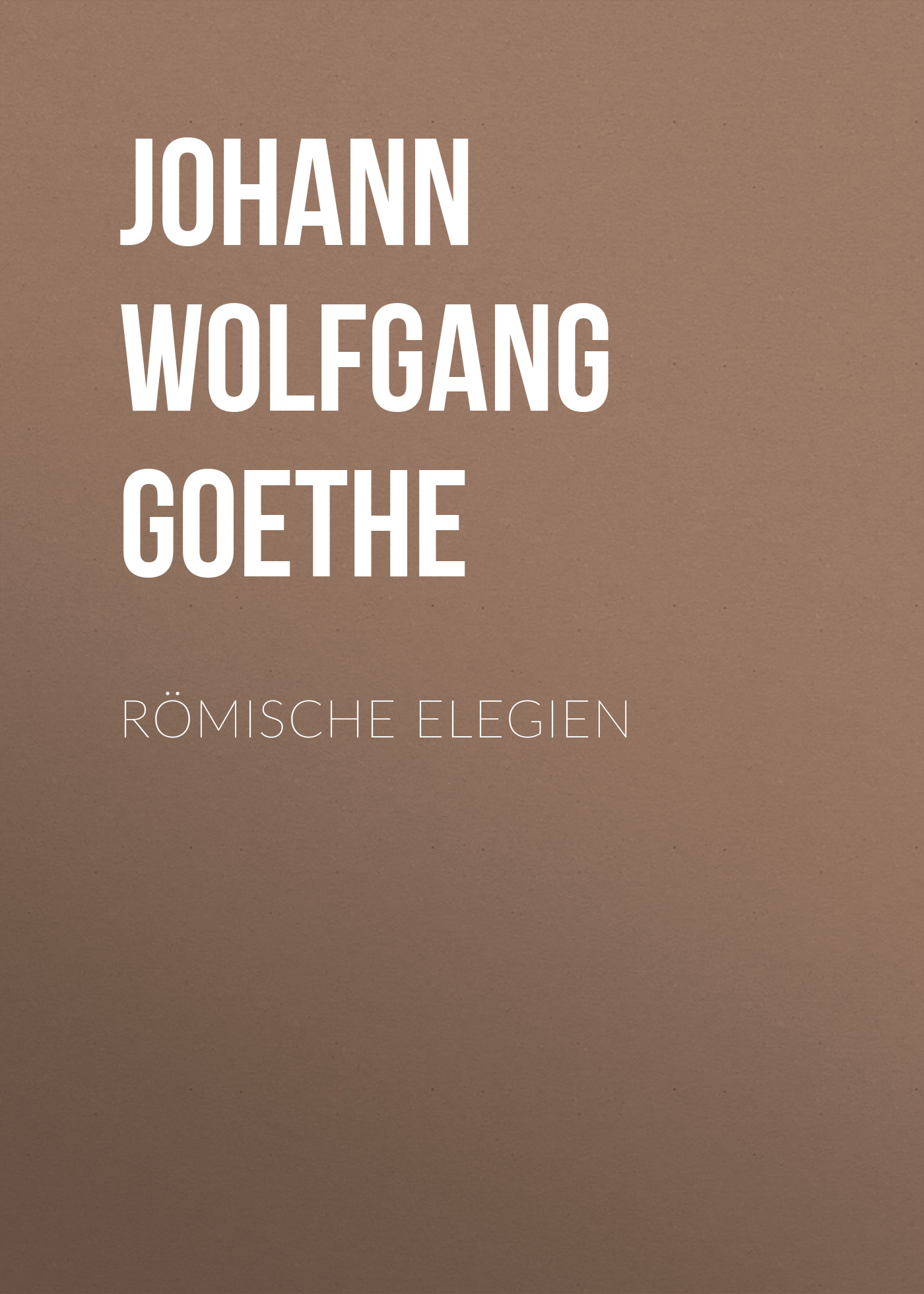 Иоганн Вольфганг фон Гёте Römische Elegien иоганн вольфганг фон гёте die aufgeregten