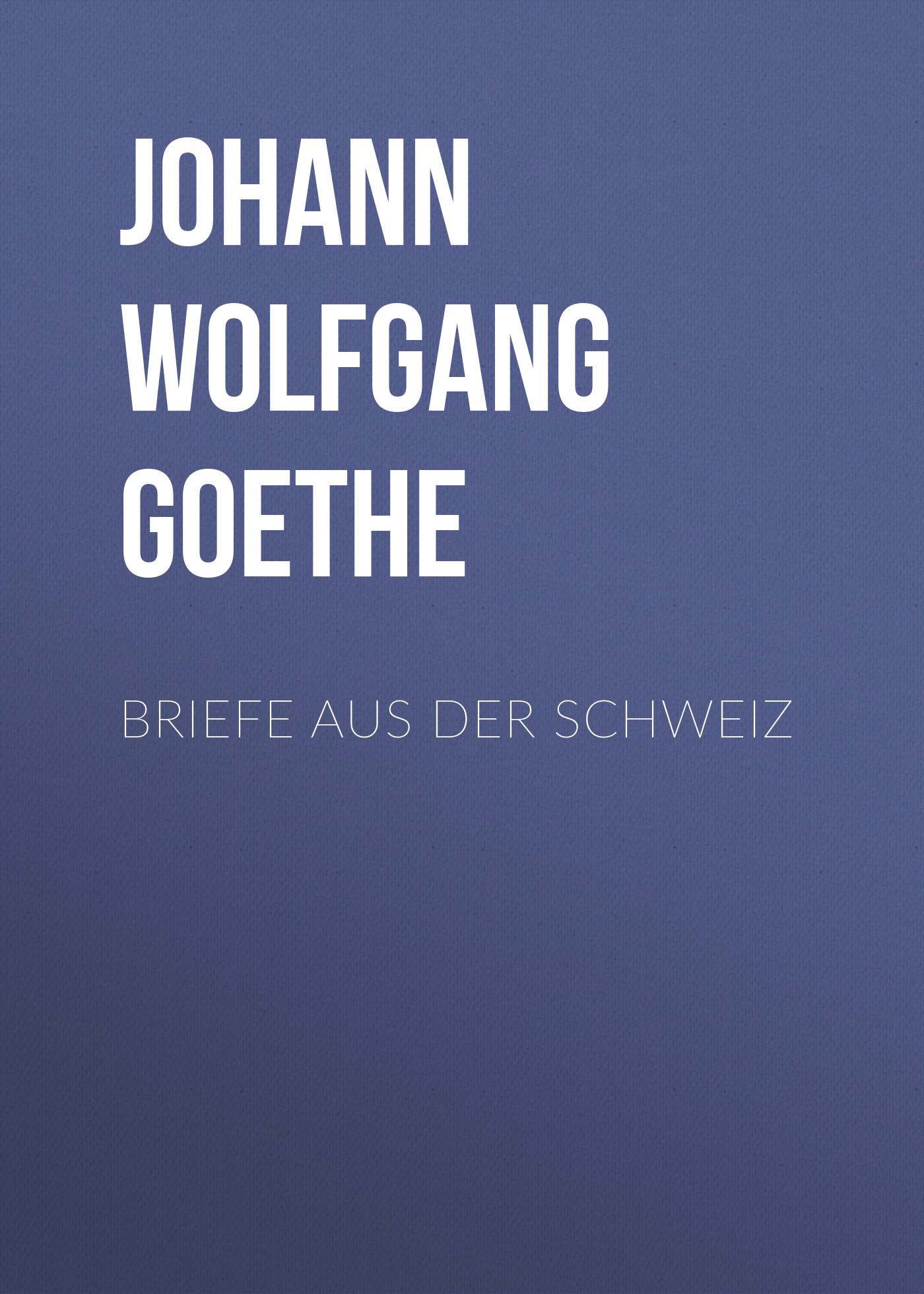 Иоганн Вольфганг фон Гёте Briefe aus der Schweiz mendelssohn bartholdy felix briefe aus den jahren 1830 bis 1847