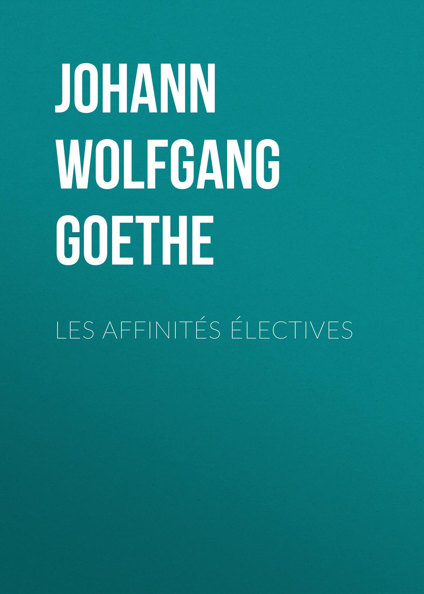 Иоганн Вольфганг фон Гёте Les affinités électives иоганн вольфганг фон гёте die aufgeregten