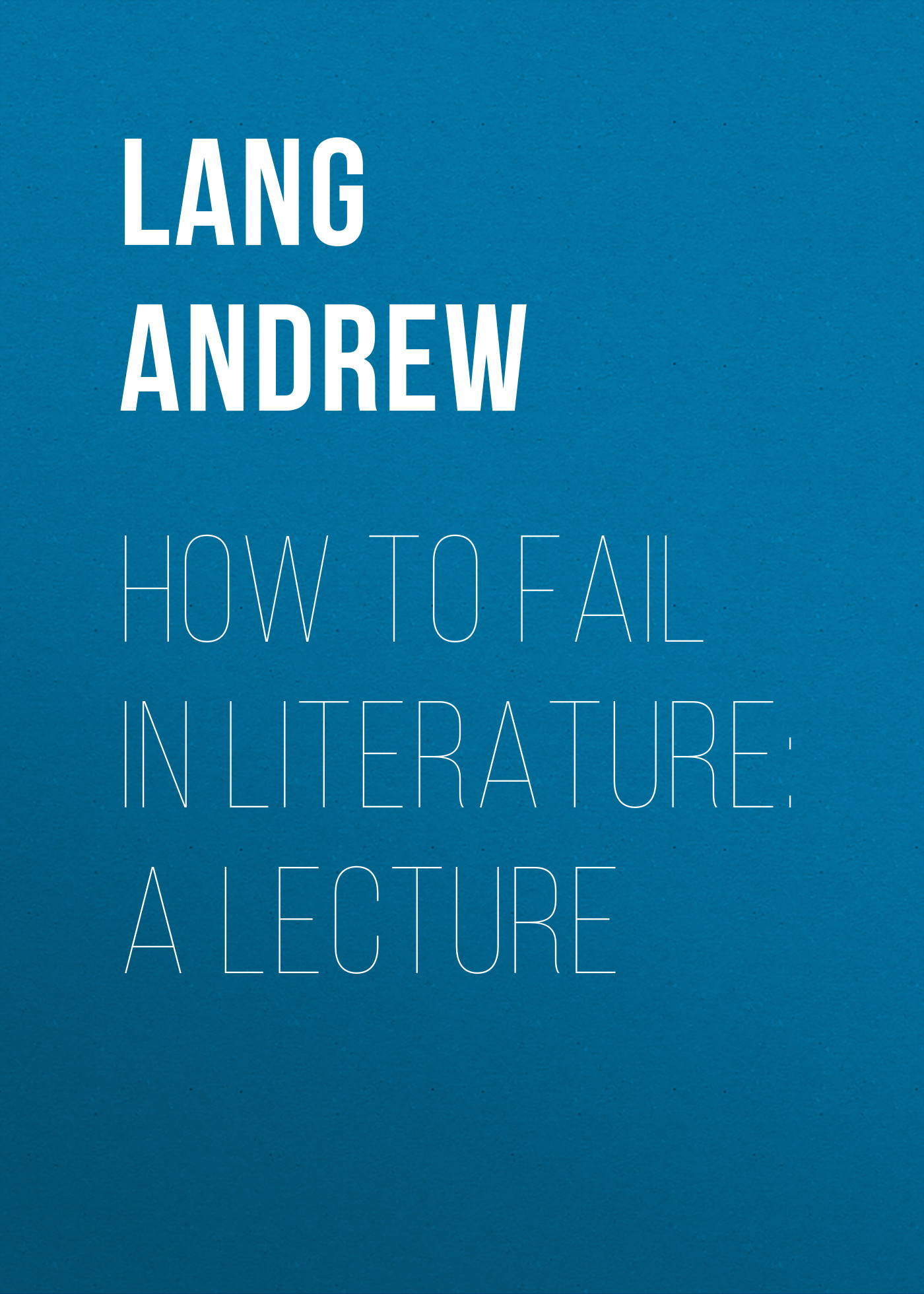 Lang Andrew How to Fail in Literature: A Lecture fail fast fail often