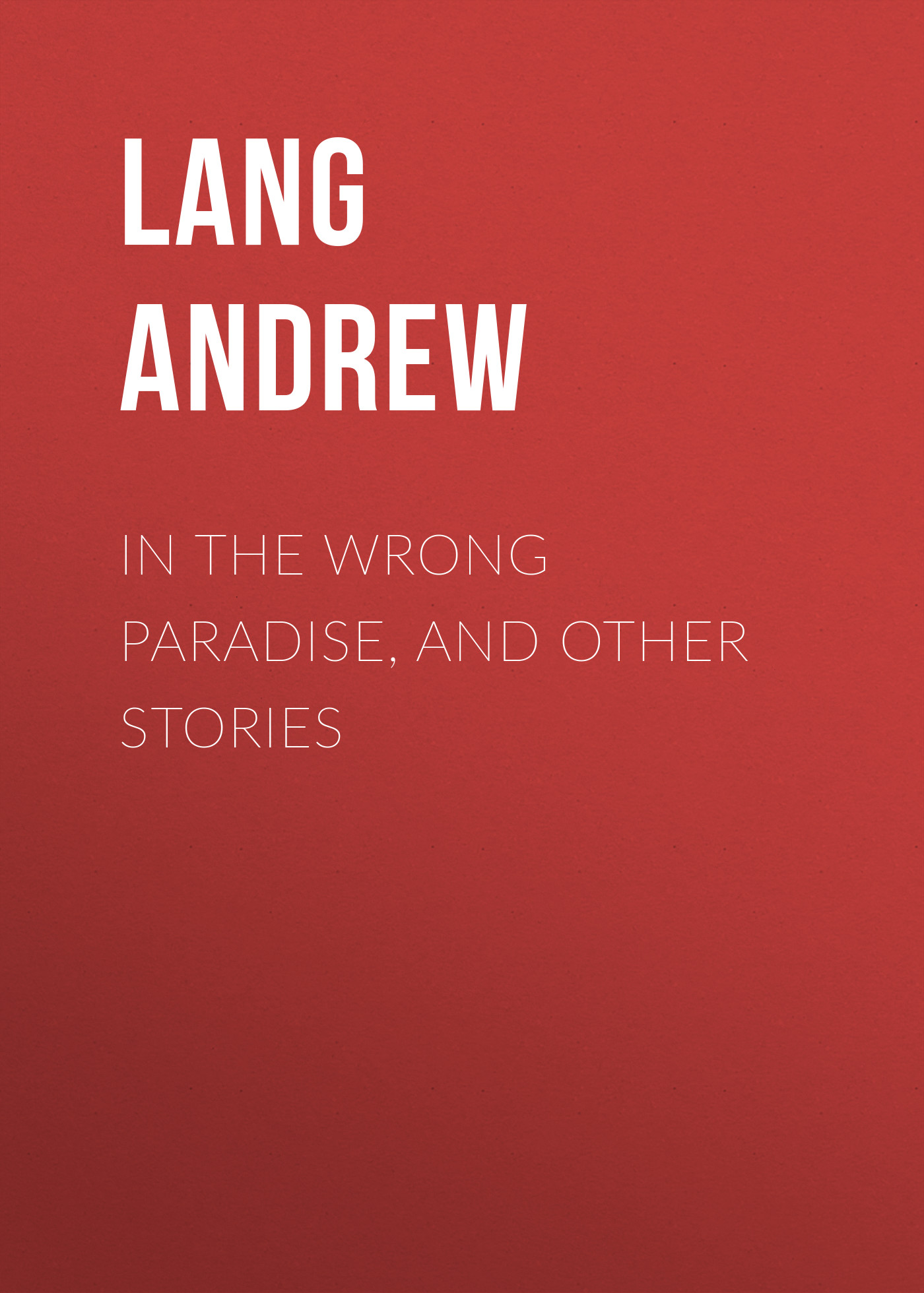 Lang Andrew In the Wrong Paradise, and Other Stories lang andrew shakespeare bacon and the great unknown