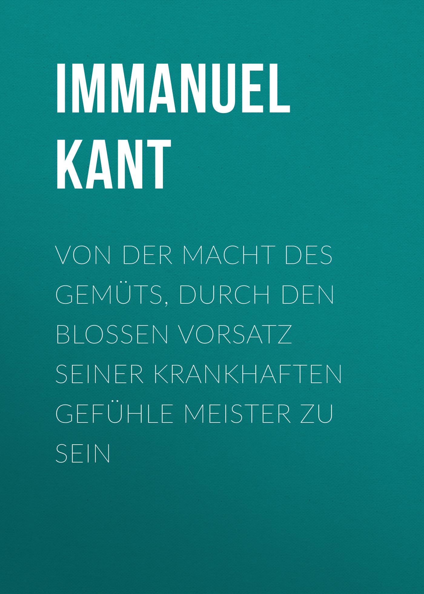 Immanuel Kant Von der Macht des Gemüts, durch den bloßen Vorsatz seiner krankhaften Gefühle Meister zu sein immanuel kant thomas kingsmill abbott critique of practical reason