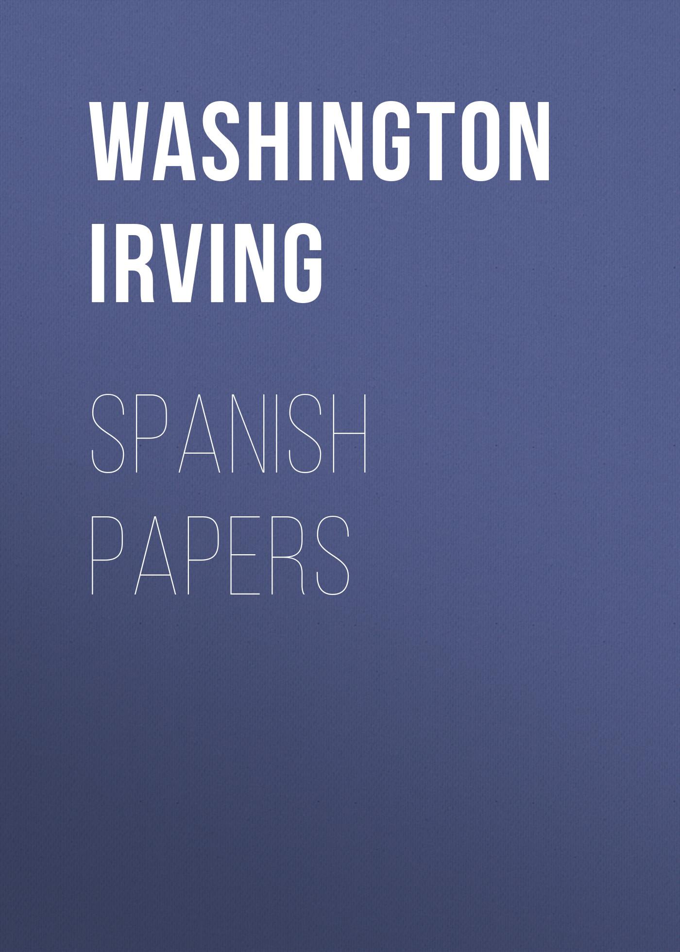 Вашингтон Ирвинг Spanish Papers вашингтон ирвинг вольферт веббер или золотые сны