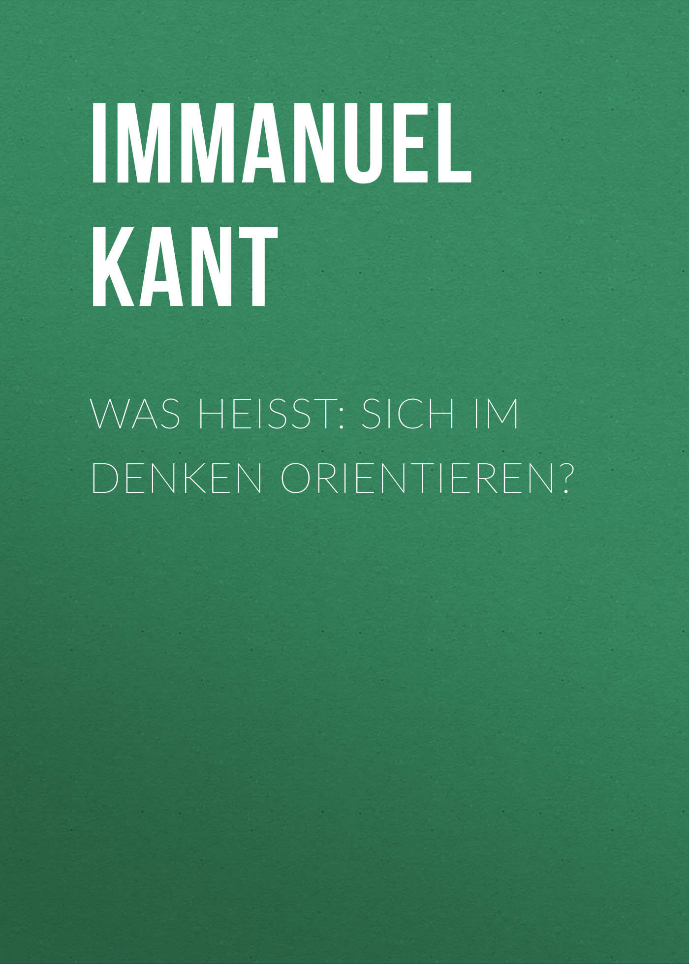 Immanuel Kant Was heißt: sich im Denken orientieren? immanuel kant thomas kingsmill abbott critique of practical reason