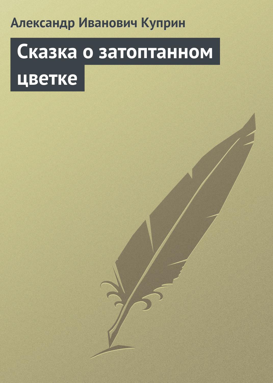 Александр Куприн Сказка о затоптанном цветке александр зиборов прекрасная альзинея