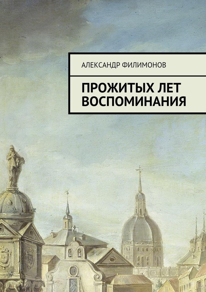 Александр Филимонов Прожитых лет воспоминания александр филимонов прожитых лет воспоминания