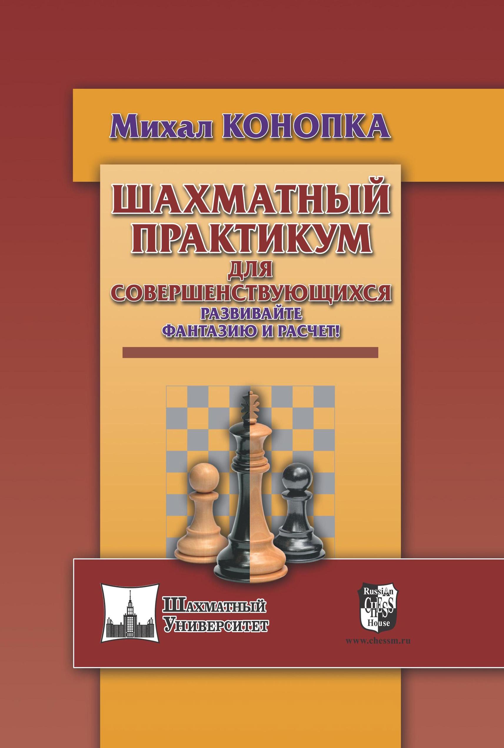Михал Конопка Шахматный практикум для совершенствующихся. Развивайте фантазию и расчет! михал конопка шахматный практикум для совершенствующихся развивайте фантазию и расчет