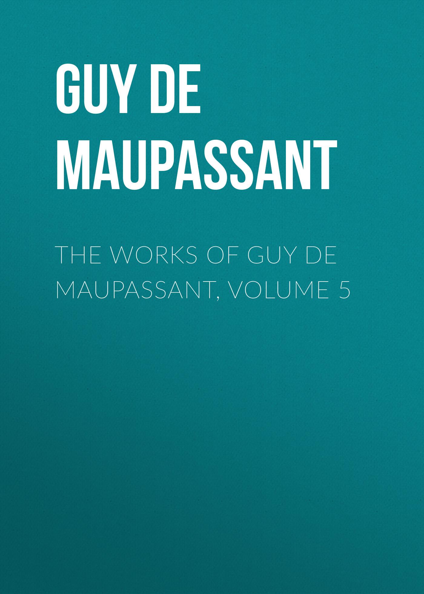 Ги де Мопассан The works of Guy de Maupassant, Volume 5 ги де мопассан œuvres complètes de guy de maupassant volume 03