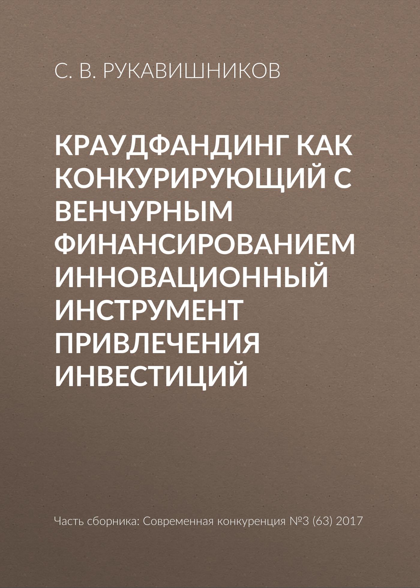 С. В. Рукавишников Краудфандинг как конкурирующий с венчурным финансированием инновационный инструмент привлечения инвестиций владимир шерягин современные конкурентные преимущества