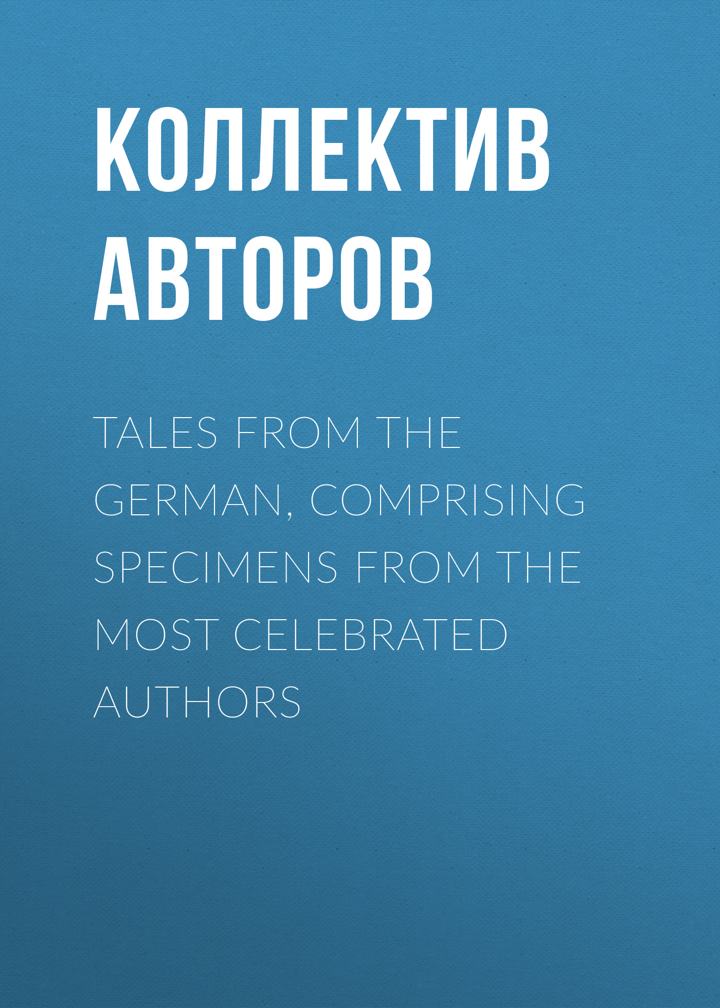 цены Коллектив авторов Tales from the German, Comprising specimens from the most celebrated authors