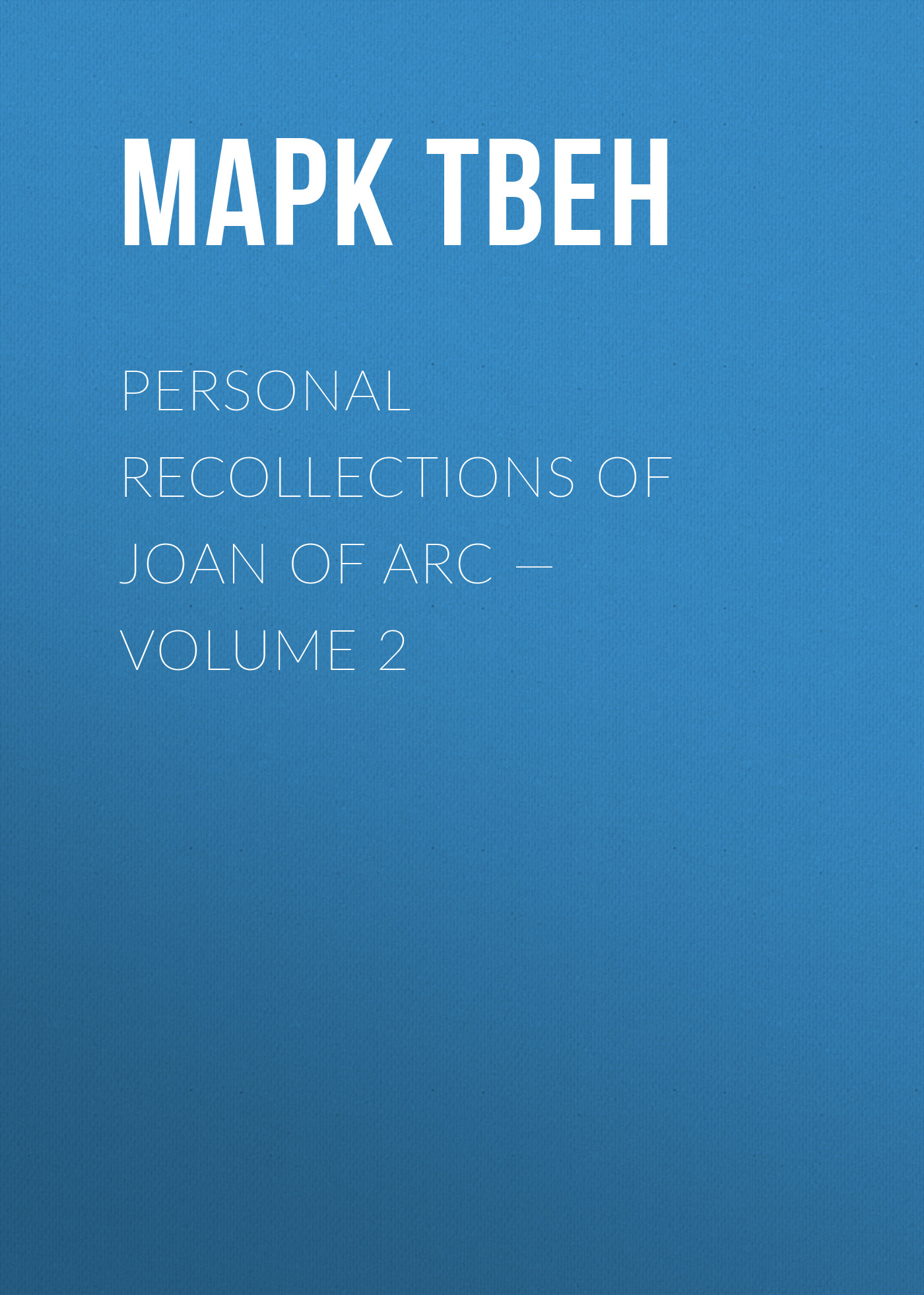 Марк Твен Personal Recollections of Joan of Arc — Volume 2 марк твен personal recollections of joan of arc volume 1