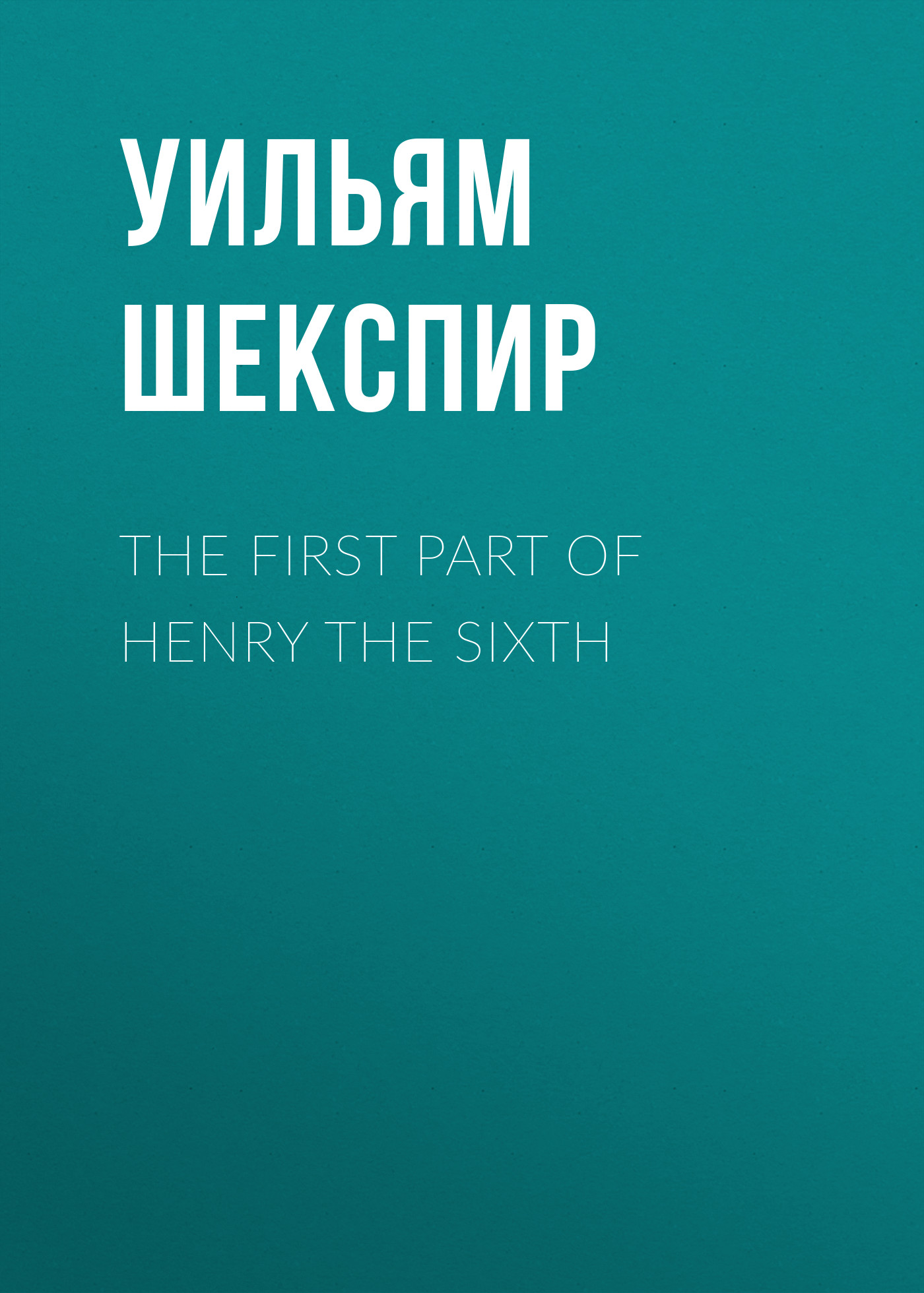 Уильям Шекспир The First Part of Henry the Sixth уильям шекспир king henry vi first part