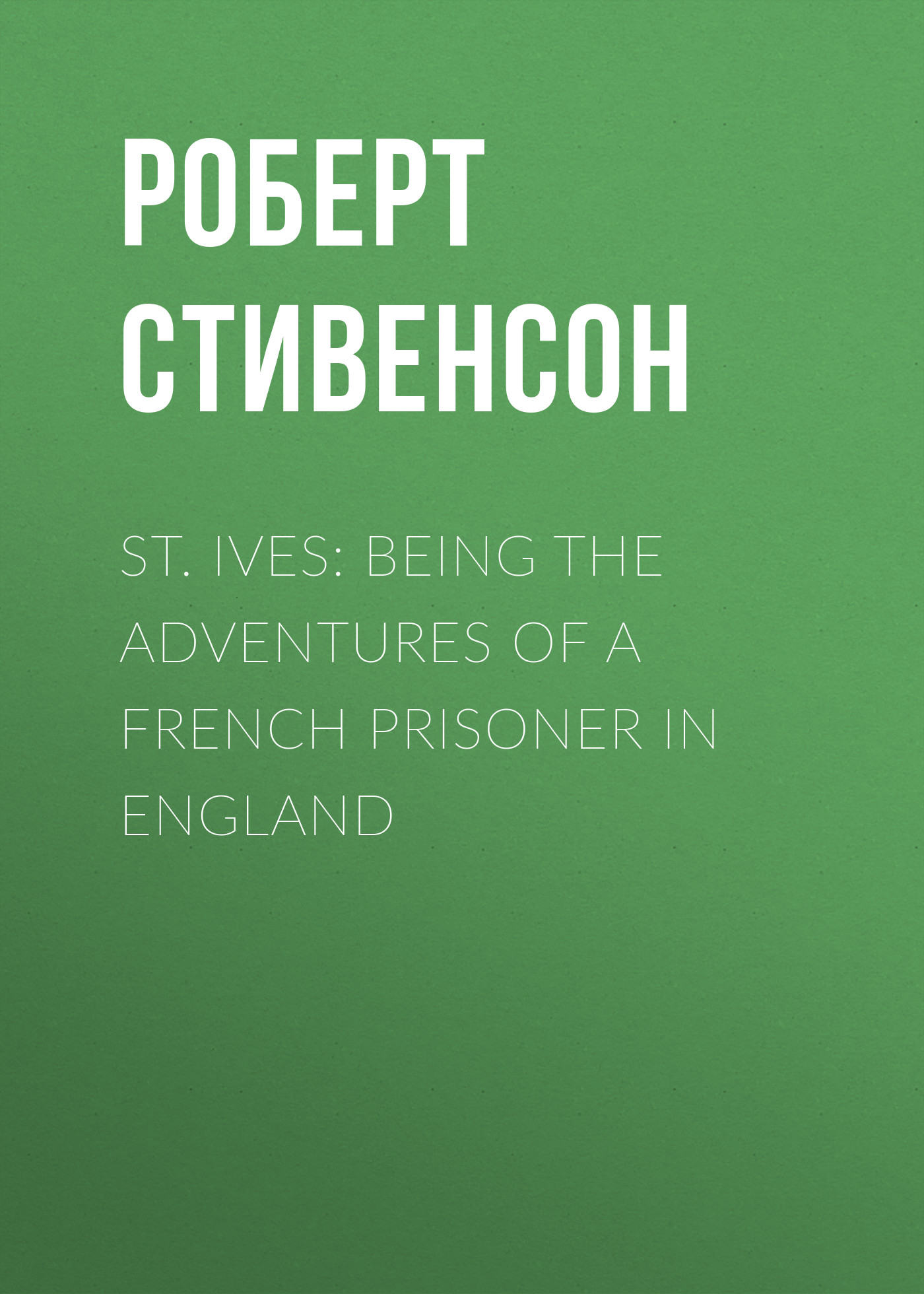 Роберт Льюис Стивенсон St. Ives: Being the Adventures of a French Prisoner in England st ives stives 170g