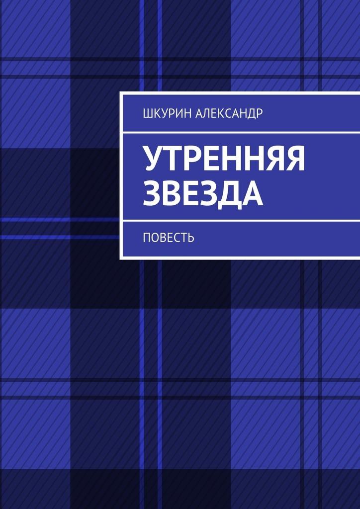 Александр Шкурин Утренняя звезда. Повесть