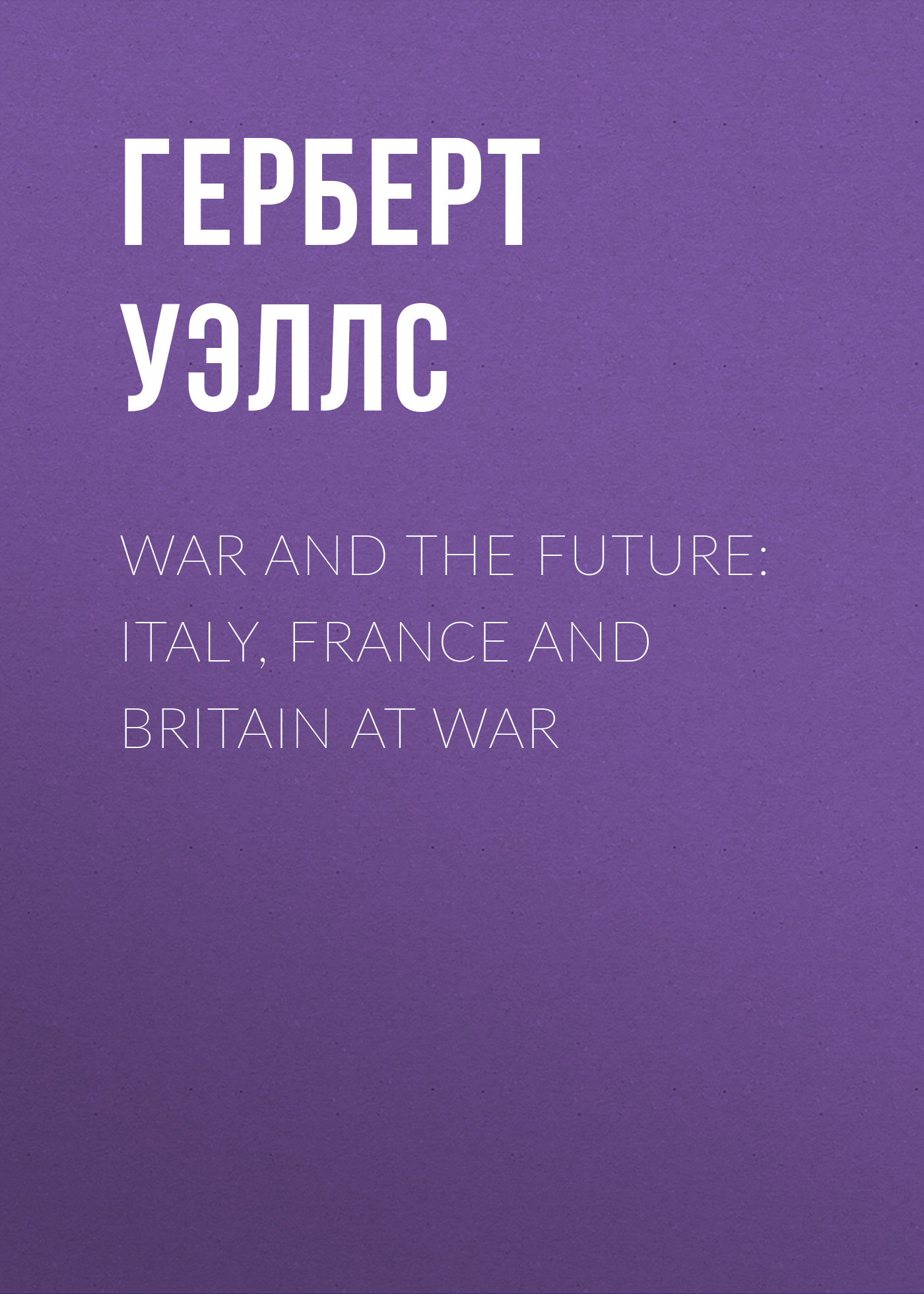 Герберт Джордж Уэллс War and the Future: Italy, France and Britain at War m weis t hickman the dragon at war