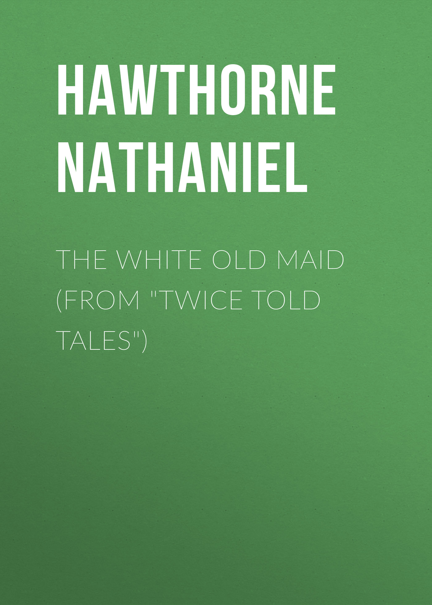 Hawthorne Nathaniel The White Old Maid (From Twice Told Tales) hawthorne n twice told tales isbn 9785521070510