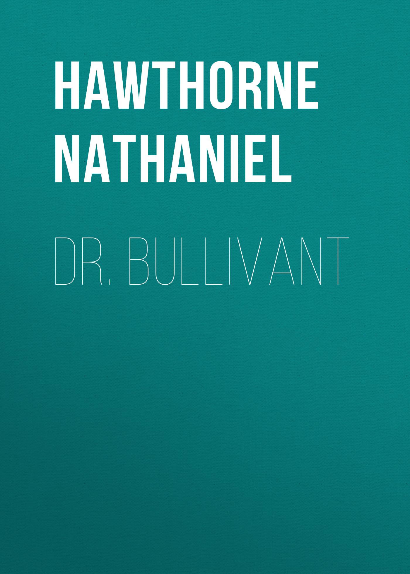 Hawthorne Nathaniel Dr. Bullivant nathaniel hawthorne main street