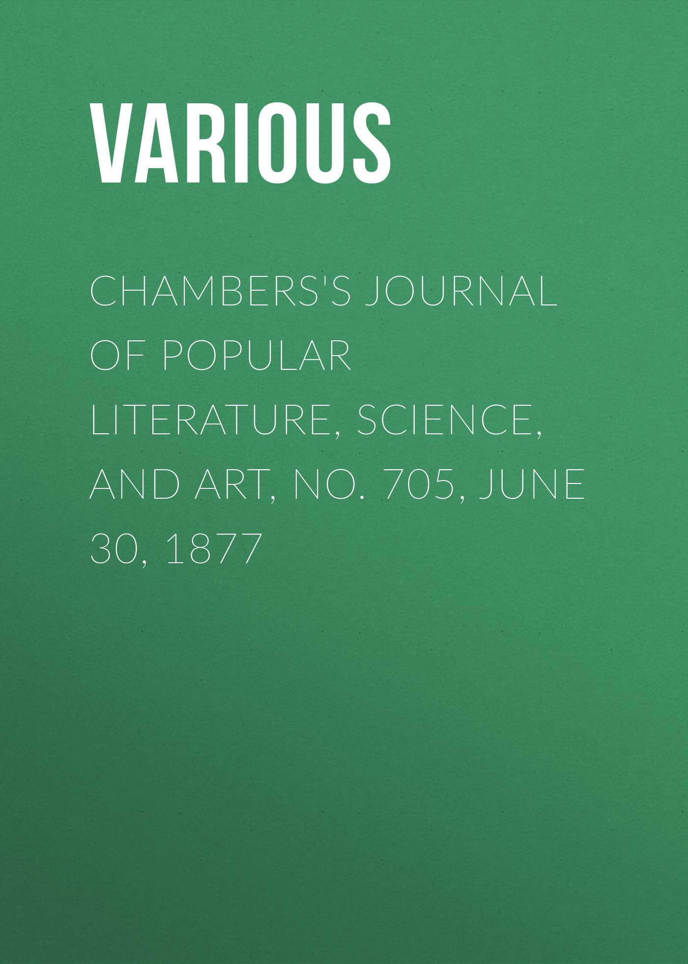 Various Chambers's Journal of Popular Literature, Science, and Art, No. 705, June 30, 1877