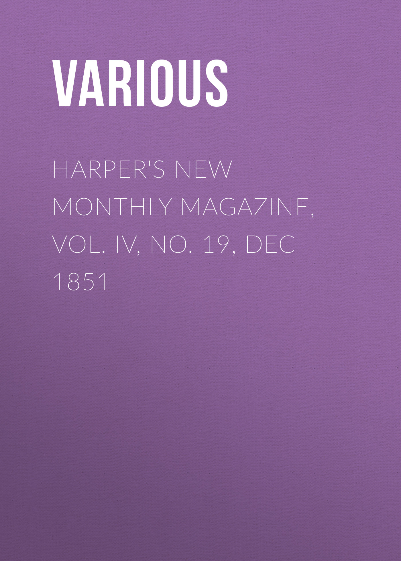 Various Harper's New Monthly Magazine, Vol. IV, No. 19, Dec 1851 various harper s new monthly magazine vol iv no xx january 1852