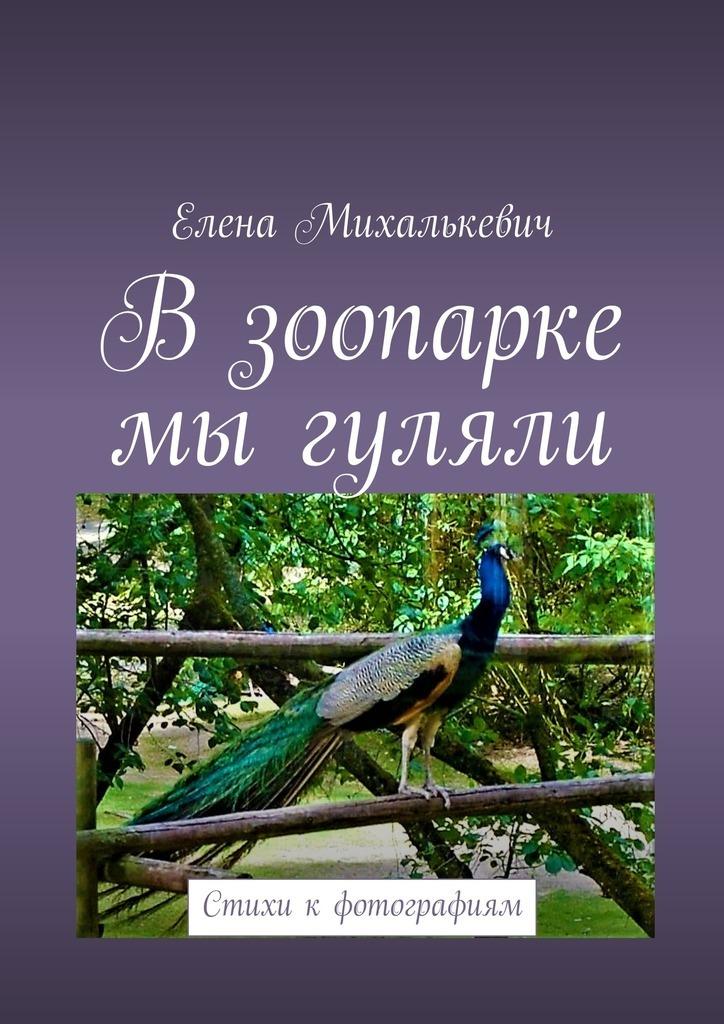 Елена Михалькевич В зоопарке мыгуляли. Стихи к фотографиям цена