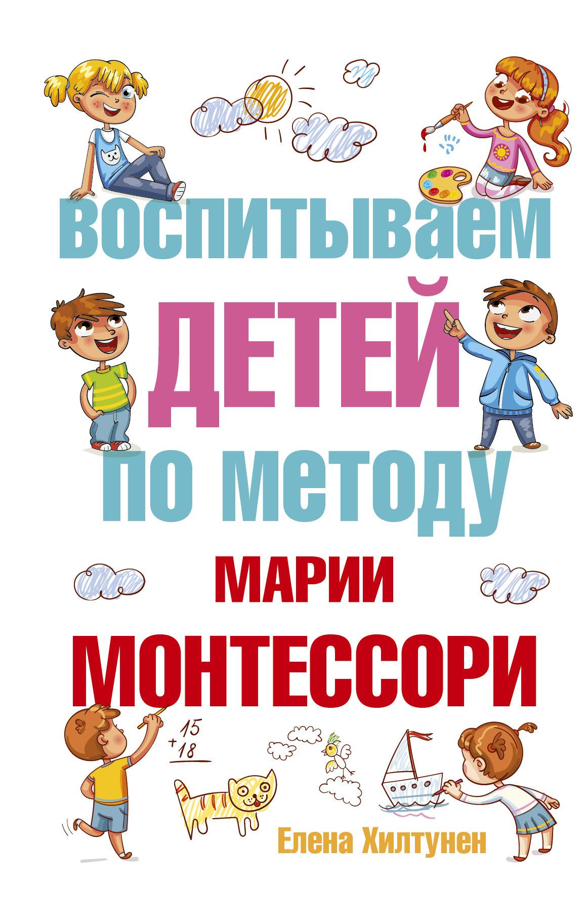 Елена Хилтунен Воспитываем детей по методу Марии Монтессори хилтунен елена александровна воспитываем детей по методу марии монтессори