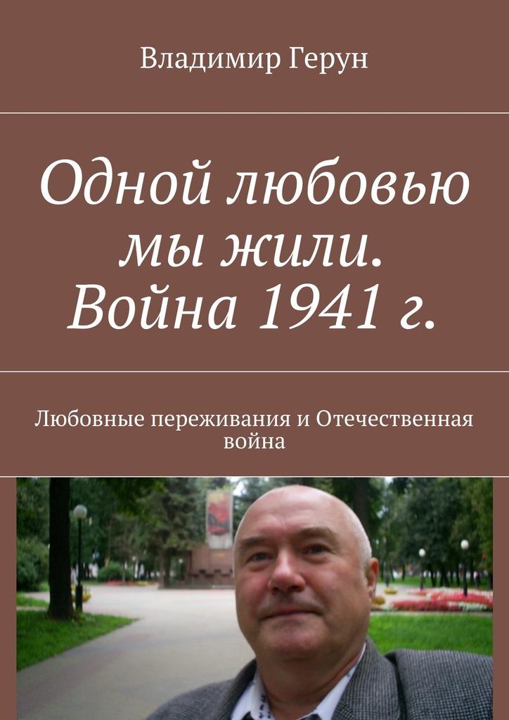 Владимир Герун Одной любовью мы жили. Война 1941г. Любовные переживания иОтечественная война александра коллонтай кому нужна война