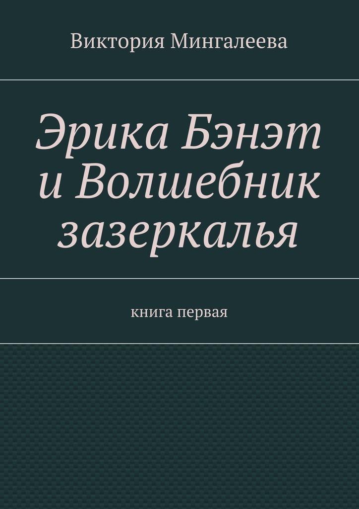 Виктория Мингалеева Эрика Бэнэт иволшебник зазеркалья. Книга первая виктория мингалеева захар ковалёв и