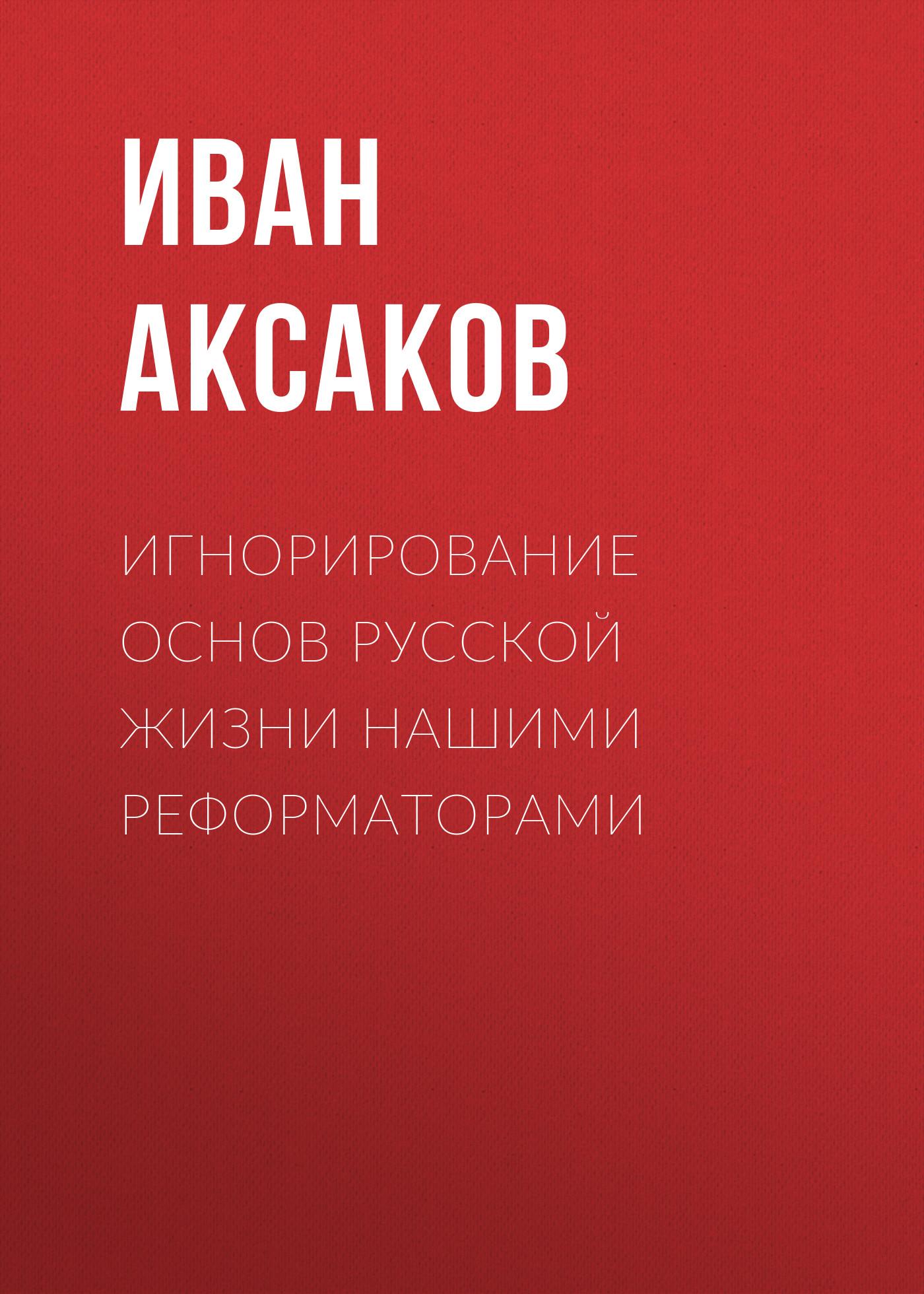 Иван Аксаков Игнорирование основ русской жизни нашими реформаторами b5197036f1203