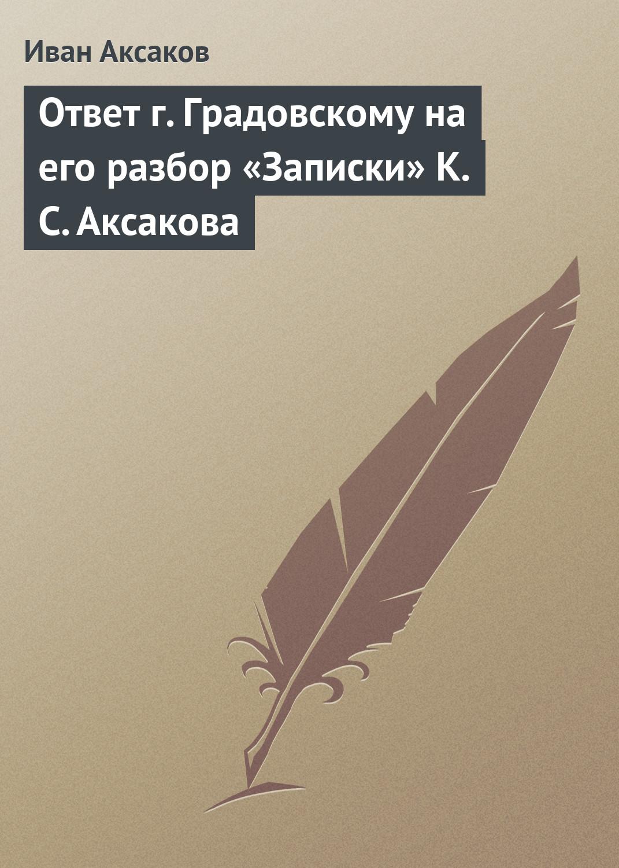 Иван Аксаков Ответ г.Градовскому на его разбор «Записки» К.С.Аксакова