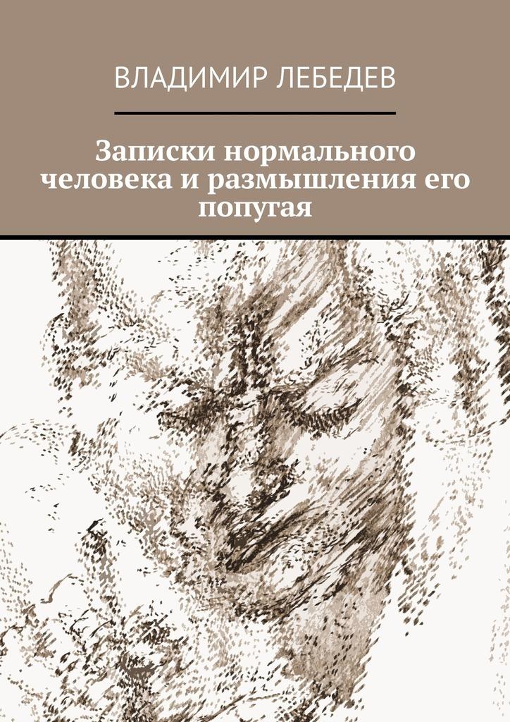 Владимир Лебедев Записки нормального человека и размышления его попугая цена и фото