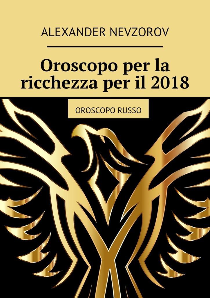 Александр Невзоров Oroscopo per la ricchezza per il2018. Oroscopo russo tutti giu per terra
