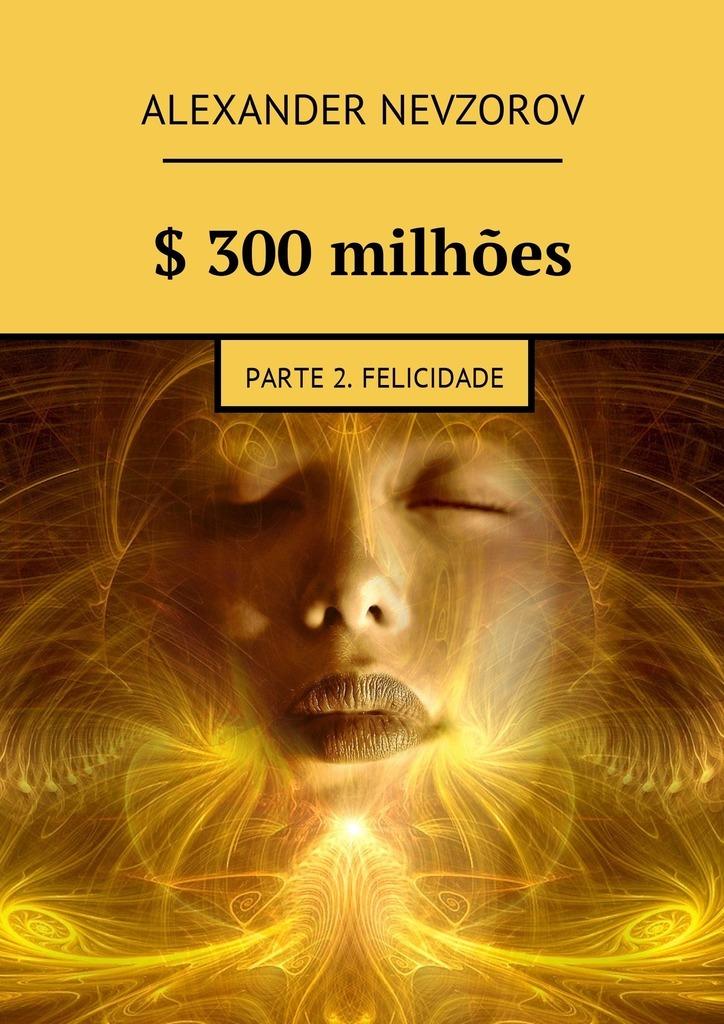 Александр Невзоров $ 300milhões. Parte 2. Felicidade цена