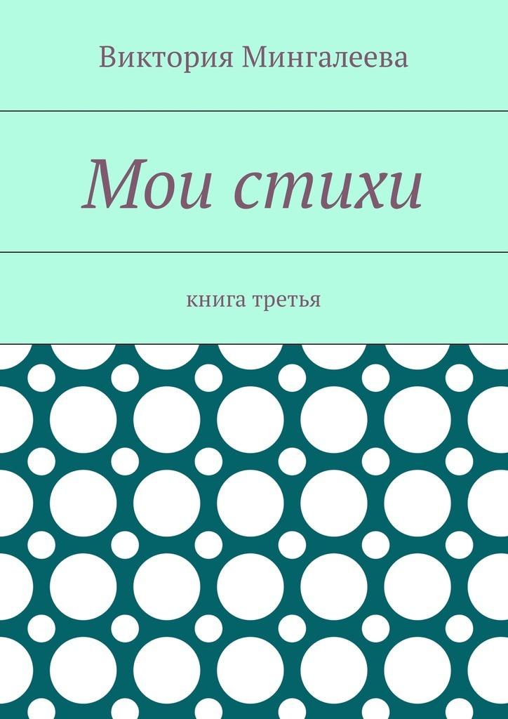 Виктория Мингалеева Мои стихи. Книга третья виктория мингалеева чучело роман ошкольной любви