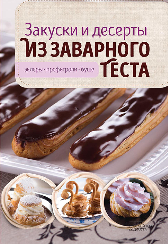 Виктория Головашевич Закуски и десерты из заварного теста. Эклеры, профитроли, буше эклеры и другие домашние пирожные