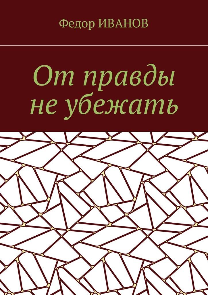 цена на Федор Иванов От правды не убежать