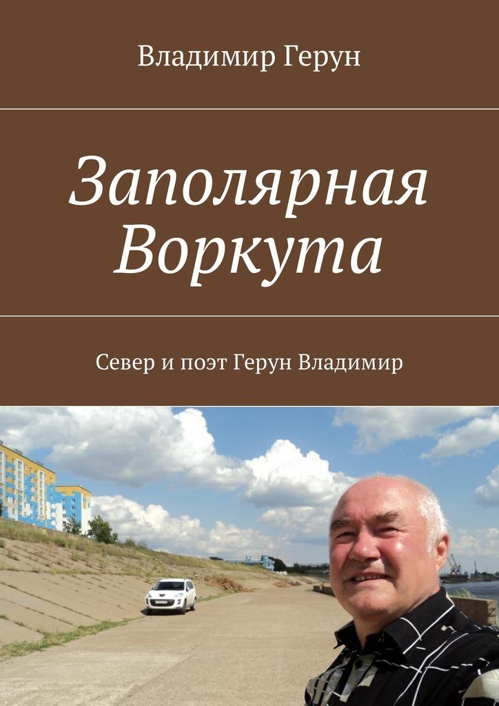 Владимир Герун Заполярная Воркута. Север ипоэт Герун Владимир