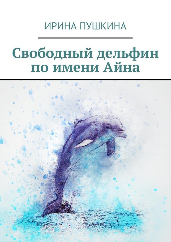 Ирина Пушкина Свободный дельфин поимениАйна