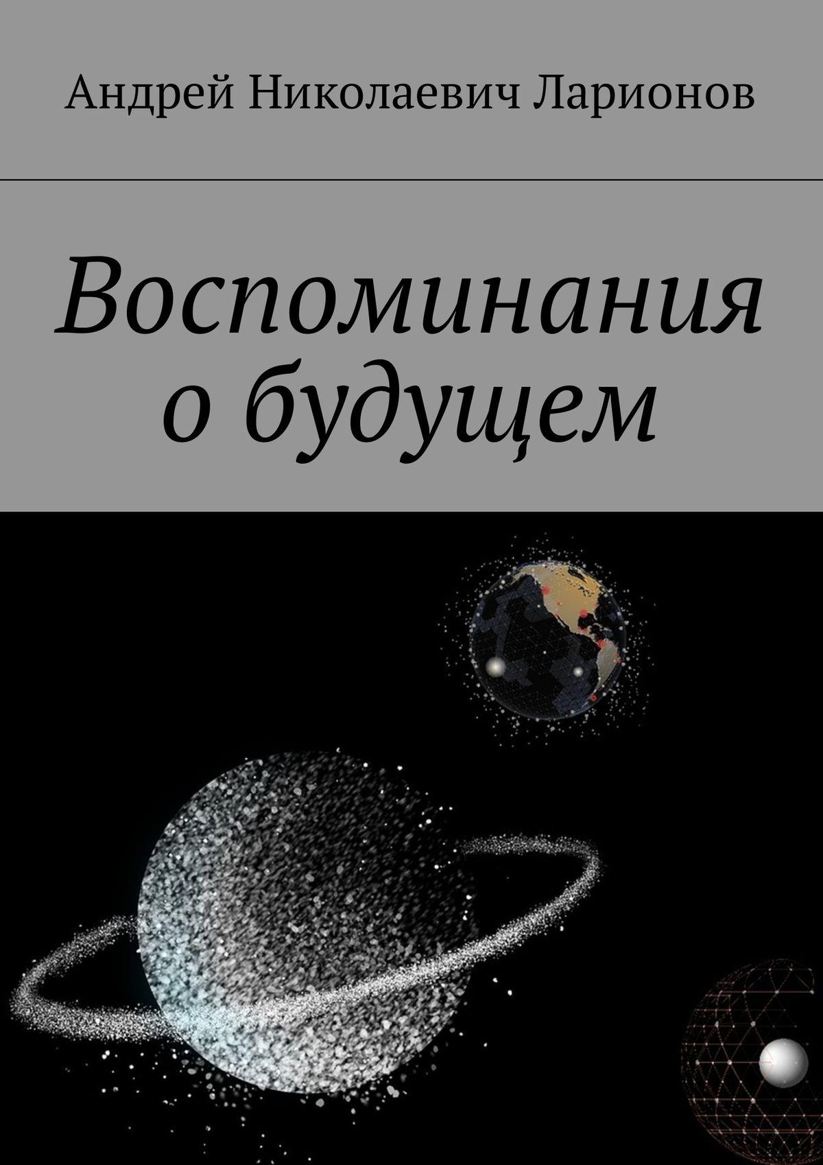 Андрей Николаевич Ларионов Воспоминания обудущем александр филимонов прожитых лет воспоминания