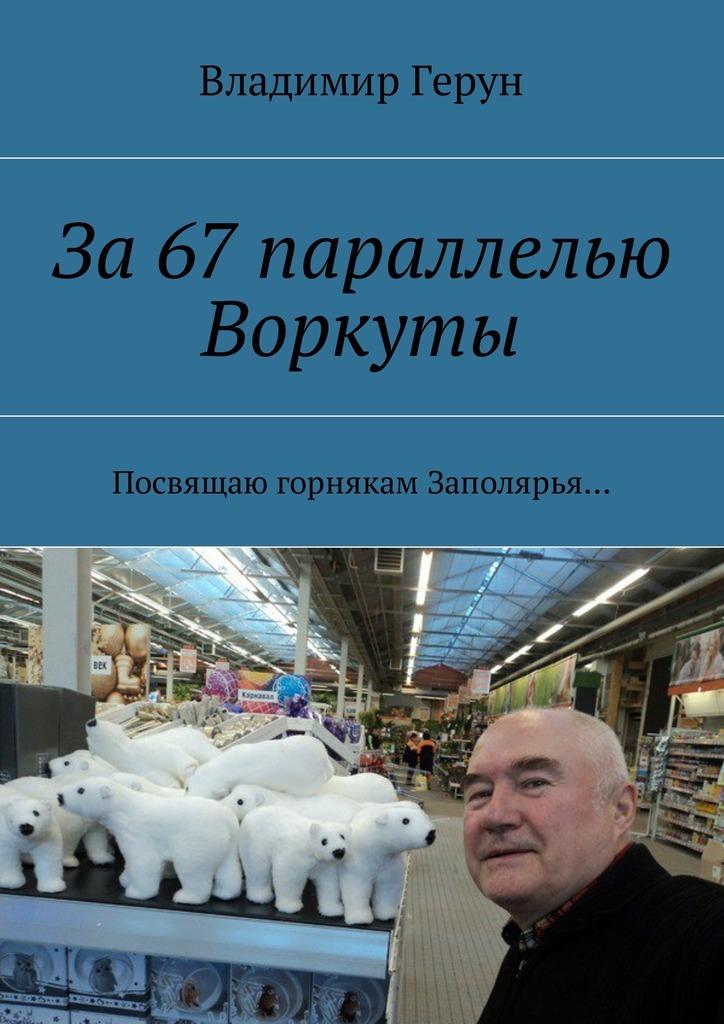 Владимир Герун За67параллелью Воркуты. Посвящаю горнякам Заполярья