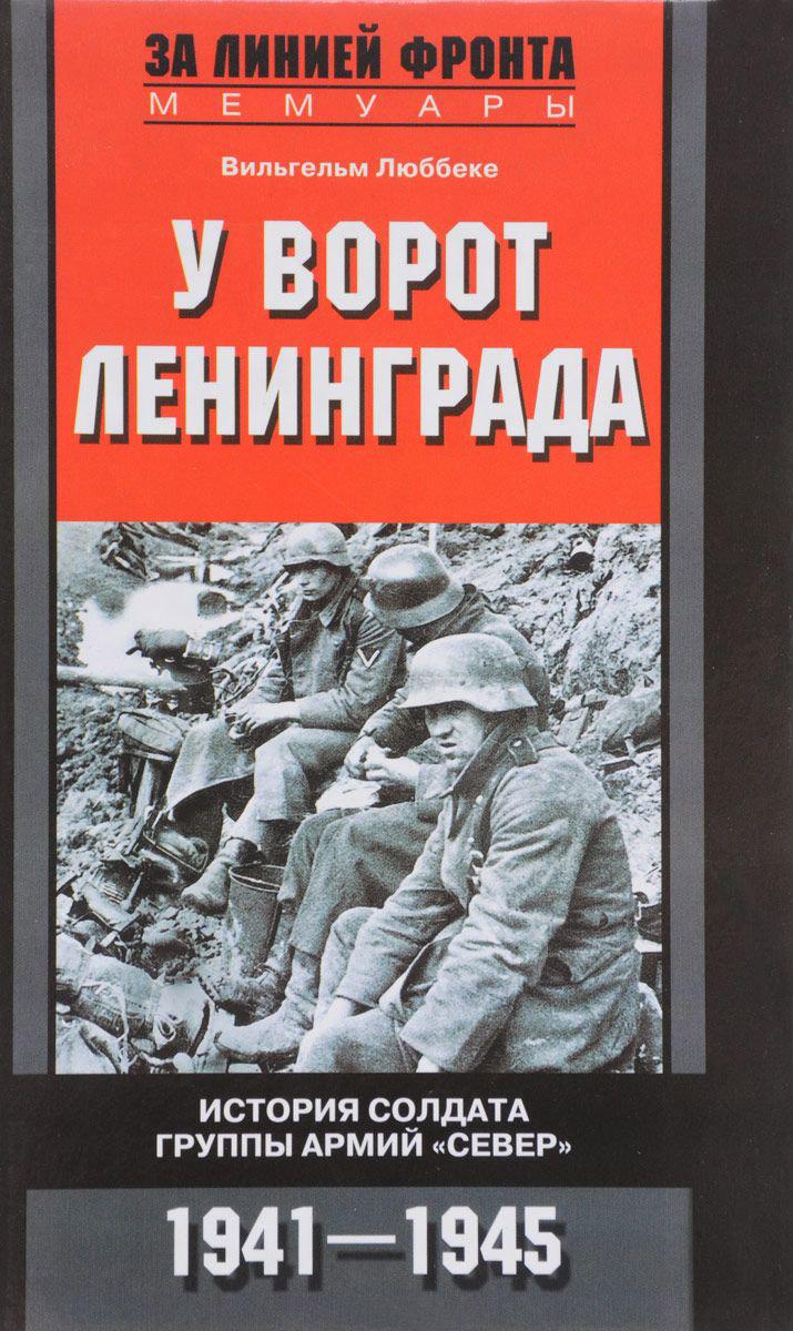 Вильгельм Люббеке У ворот Ленинграда. История солдата группы армий «Север». 1941—1945 цена