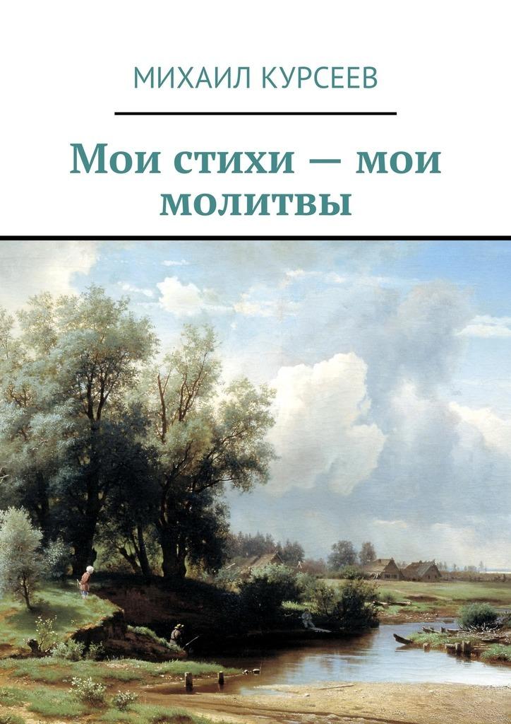 Михаил Курсеев Мои стихи– мои молитвы василий рем мои новые стихи рожденный вссср