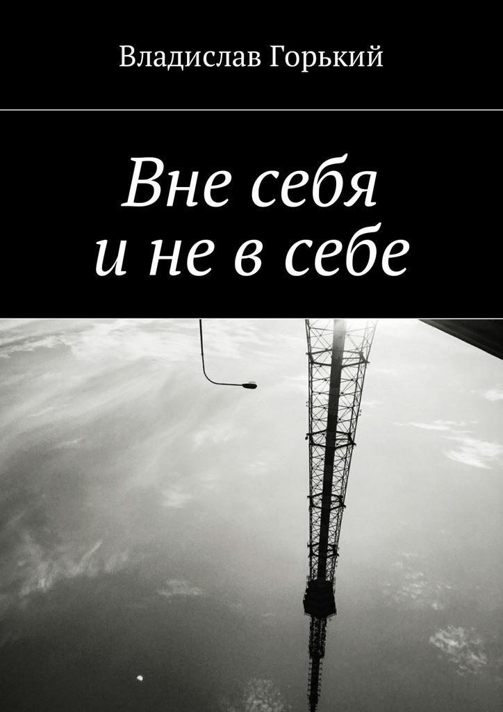 Владислав Горький Вне себя и не в себе медингер л стихи о нем…
