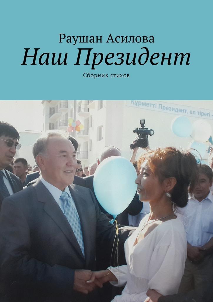 Раушан Асилова Наш президент. Сборник стихов цена и фото
